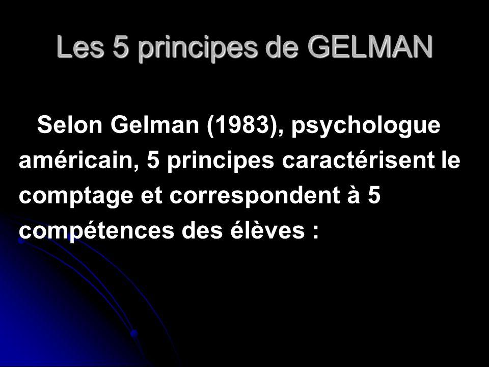 Les 5 principes de GELMAN Selon Gelman (1983), psychologue américain, 5 principes caractérisent le comptage et correspondent à 5 compétences des élève