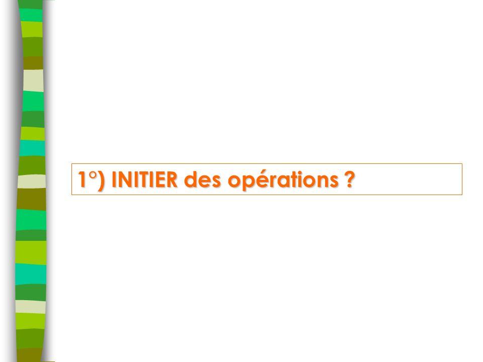 1°) INITIER des opérations ?