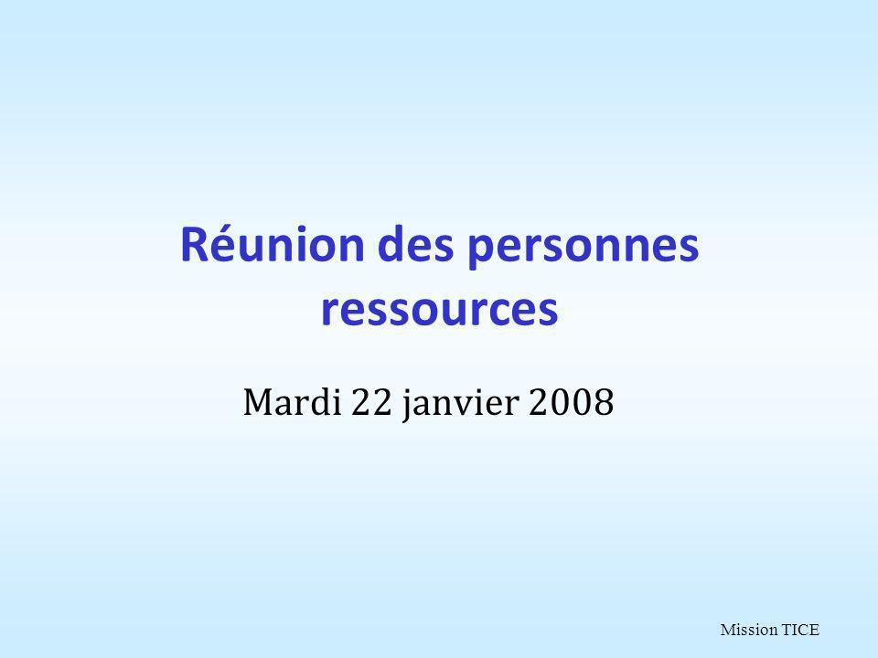 Mission TICE Réunion des personnes ressources Mardi 22 janvier 2008