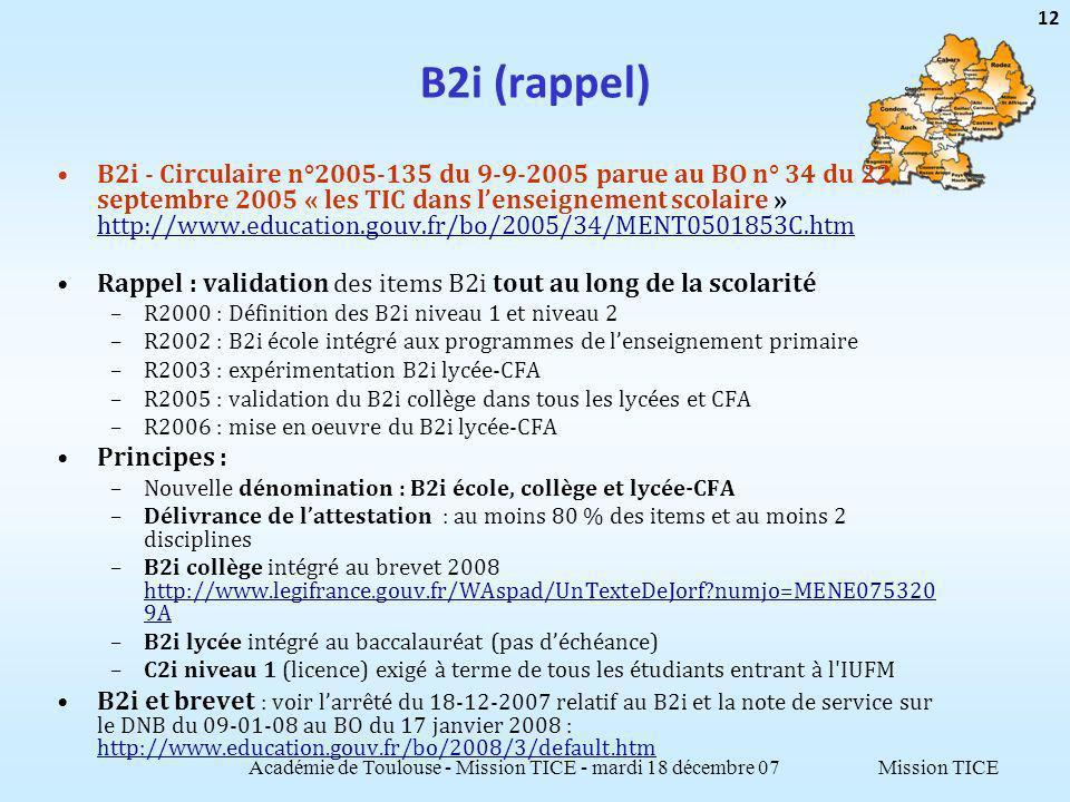 Mission TICE B2i (rappel) B2i - Circulaire n°2005-135 du 9-9-2005 parue au BO n° 34 du 22 septembre 2005 « les TIC dans lenseignement scolaire » http://www.education.gouv.fr/bo/2005/34/MENT0501853C.htm http://www.education.gouv.fr/bo/2005/34/MENT0501853C.htm Rappel : validation des items B2i tout au long de la scolarité –R2000 : Définition des B2i niveau 1 et niveau 2 –R2002 : B2i école intégré aux programmes de lenseignement primaire –R2003 : expérimentation B2i lycée-CFA –R2005 : validation du B2i collège dans tous les lycées et CFA –R2006 : mise en oeuvre du B2i lycée-CFA Principes : –Nouvelle dénomination : B2i école, collège et lycée-CFA –Délivrance de lattestation : au moins 80 % des items et au moins 2 disciplines –B2i collège intégré au brevet 2008 http://www.legifrance.gouv.fr/WAspad/UnTexteDeJorf numjo=MENE075320 9A http://www.legifrance.gouv.fr/WAspad/UnTexteDeJorf numjo=MENE075320 9A –B2i lycée intégré au baccalauréat (pas déchéance) –C2i niveau 1 (licence) exigé à terme de tous les étudiants entrant à l IUFM B2i et brevet : voir larrêté du 18-12-2007 relatif au B2i et la note de service sur le DNB du 09-01-08 au BO du 17 janvier 2008 : http://www.education.gouv.fr/bo/2008/3/default.htm http://www.education.gouv.fr/bo/2008/3/default.htm Académie de Toulouse - Mission TICE - mardi 18 décembre 07 12