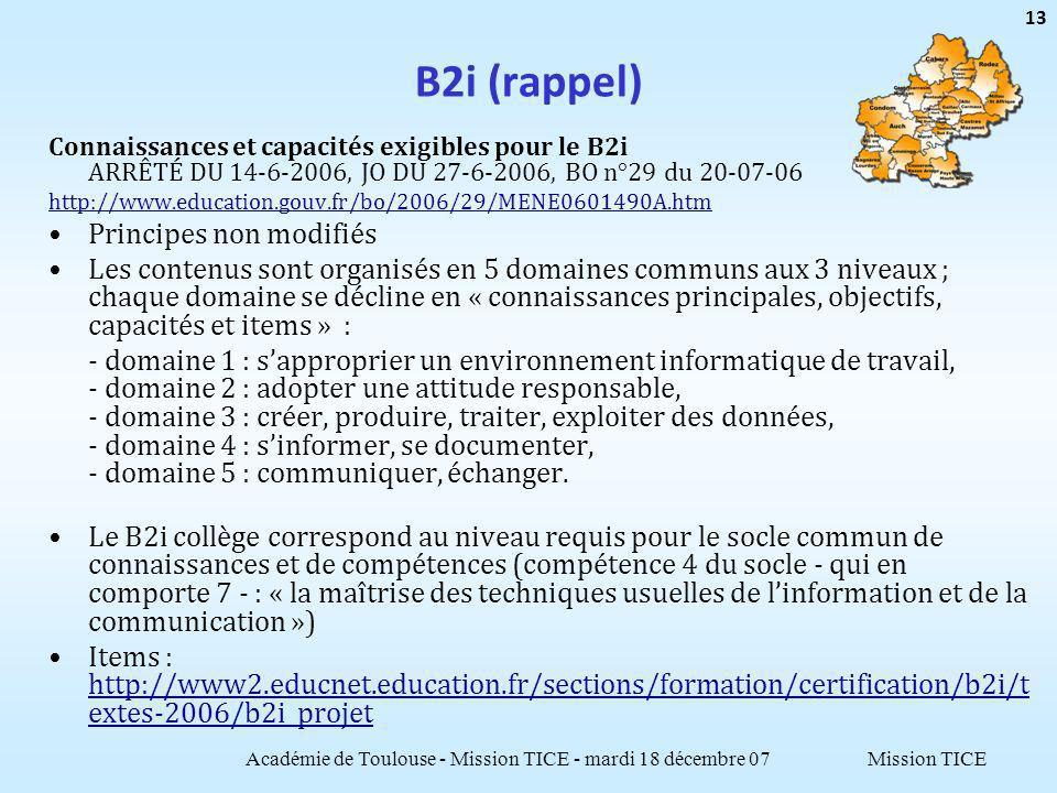 Mission TICE B2i (rappel) Connaissances et capacités exigibles pour le B2i ARRÊTÉ DU 14-6-2006, JO DU 27-6-2006, BO n°29 du 20-07-06 http://www.education.gouv.fr/bo/2006/29/MENE0601490A.htm Principes non modifiés Les contenus sont organisés en 5 domaines communs aux 3 niveaux ; chaque domaine se décline en « connaissances principales, objectifs, capacités et items » : - domaine 1 : sapproprier un environnement informatique de travail, - domaine 2 : adopter une attitude responsable, - domaine 3 : créer, produire, traiter, exploiter des données, - domaine 4 : sinformer, se documenter, - domaine 5 : communiquer, échanger.
