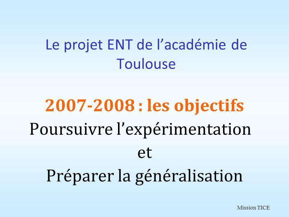 Mission TICE Le projet ENT de lacadémie de Toulouse 2007-2008 : les objectifs Poursuivre lexpérimentation et Préparer la généralisation