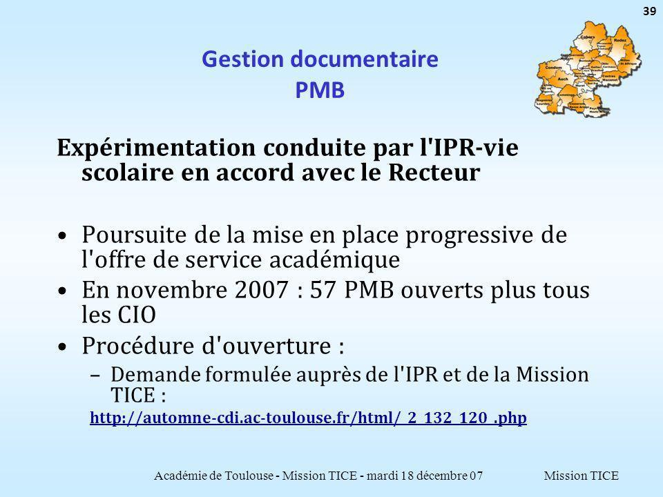 Mission TICE Gestion documentaire PMB Expérimentation conduite par l IPR-vie scolaire en accord avec le Recteur Poursuite de la mise en place progressive de l offre de service académique En novembre 2007 : 57 PMB ouverts plus tous les CIO Procédure d ouverture : –Demande formulée auprès de l IPR et de la Mission TICE : http://automne-cdi.ac-toulouse.fr/html/_2_132_120_.php Académie de Toulouse - Mission TICE - mardi 18 décembre 07 39