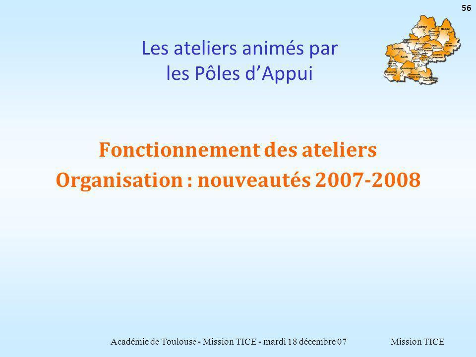 Mission TICE Les ateliers animés par les Pôles dAppui Fonctionnement des ateliers Organisation : nouveautés 2007-2008 Académie de Toulouse - Mission TICE - mardi 18 décembre 07 56