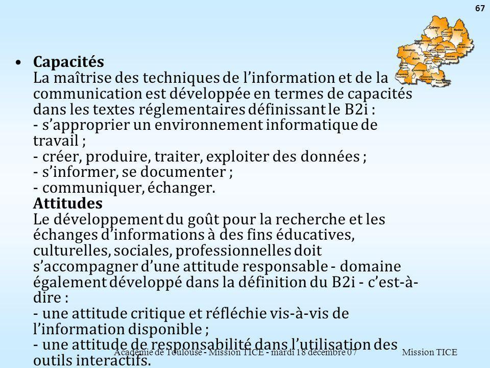 Mission TICE Capacités La maîtrise des techniques de linformation et de la communication est développée en termes de capacités dans les textes réglementaires définissant le B2i : - sapproprier un environnement informatique de travail ; - créer, produire, traiter, exploiter des données ; - sinformer, se documenter ; - communiquer, échanger.