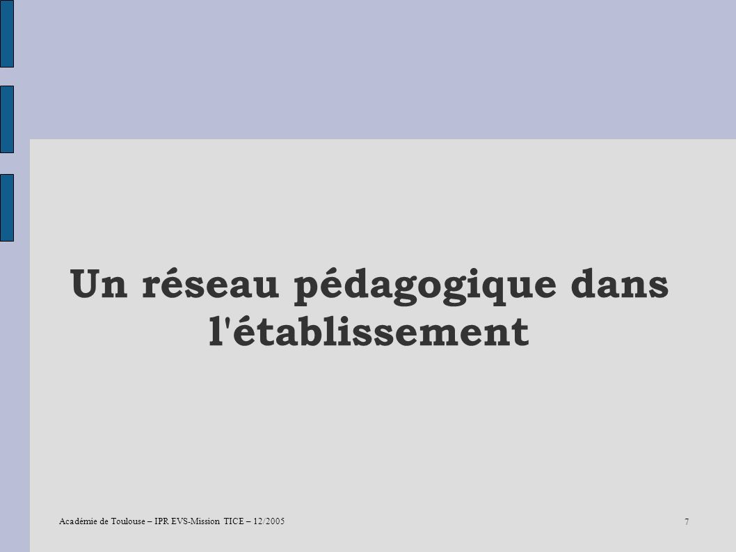 Académie de Toulouse – IPR EVS-Mission TICE – 12/2005 7 Un réseau pédagogique dans l'établissement