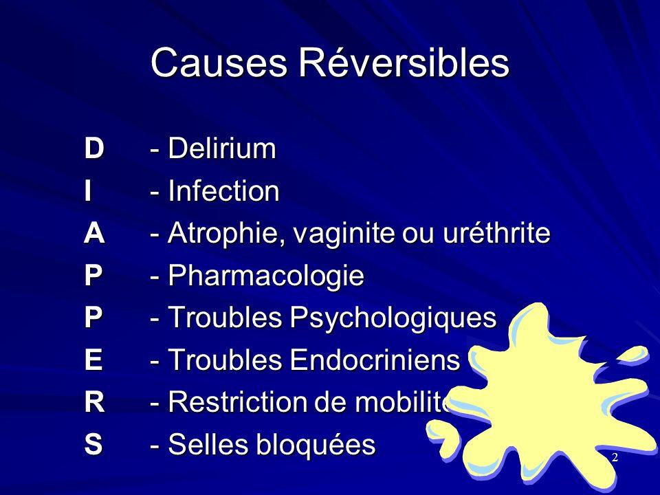 Causes Réversibles D- Delirium I- Infection A- Atrophie, vaginite ou uréthrite P- Pharmacologie P- Troubles Psychologiques E- Troubles Endocriniens R-