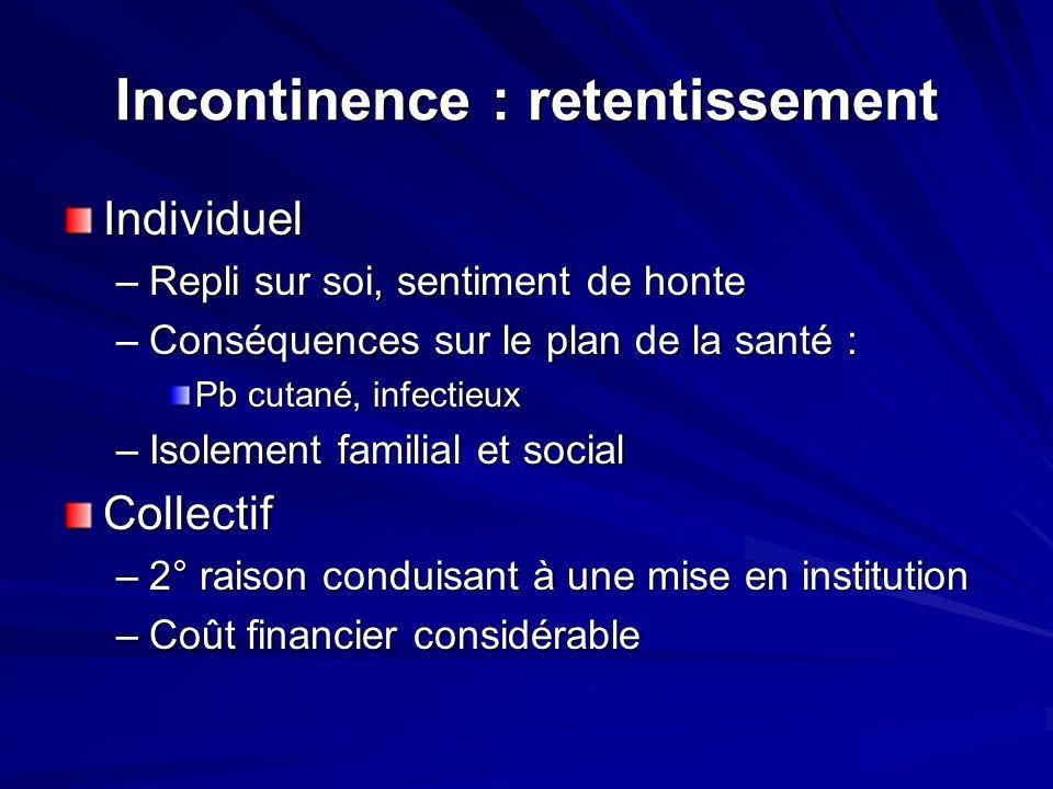 Incontinence : retentissement Individuel –Repli sur soi, sentiment de honte –Conséquences sur le plan de la santé : Pb cutané, infectieux –Isolement f