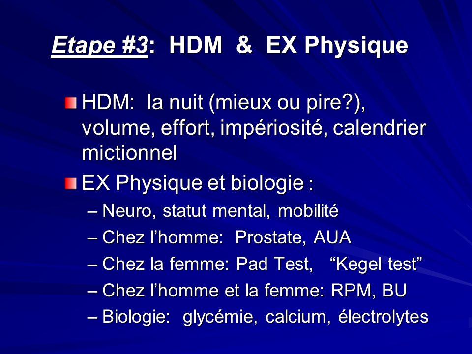 Etape #3: HDM & EX Physique HDM: la nuit (mieux ou pire?), volume, effort, impériosité, calendrier mictionnel EX Physique et biologie : –Neuro, statut