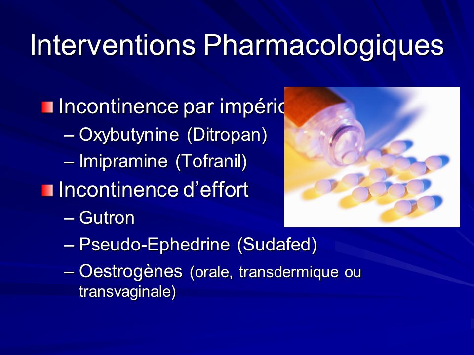 Interventions Pharmacologiques Incontinence par impériosité –Oxybutynine (Ditropan) –Imipramine (Tofranil) Incontinence deffort –Gutron –Pseudo-Ephedr