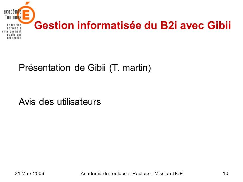21 Mars 2006Académie de Toulouse - Rectorat - Mission TICE10 Gestion informatisée du B2i avec Gibii Présentation de Gibii (T. martin) Avis des utilisa