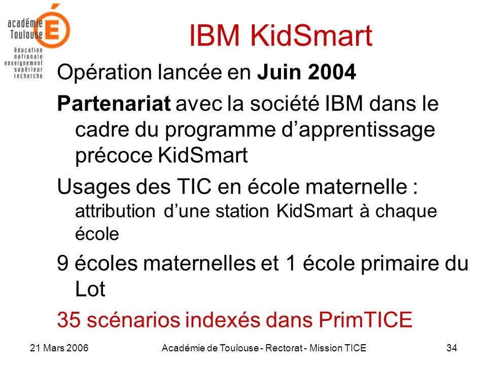 21 Mars 2006Académie de Toulouse - Rectorat - Mission TICE34 IBM KidSmart Opération lancée en Juin 2004 Partenariat avec la société IBM dans le cadre