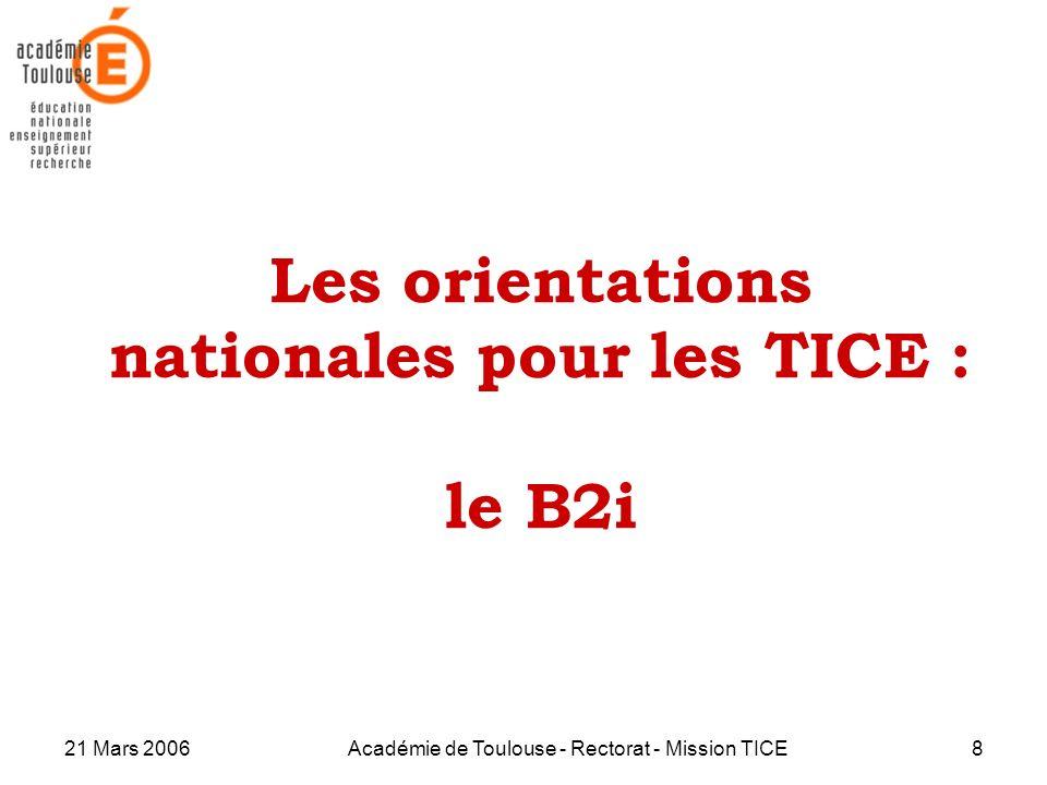 21 Mars 2006Académie de Toulouse - Rectorat - Mission TICE8 Les orientations nationales pour les TICE : le B2i