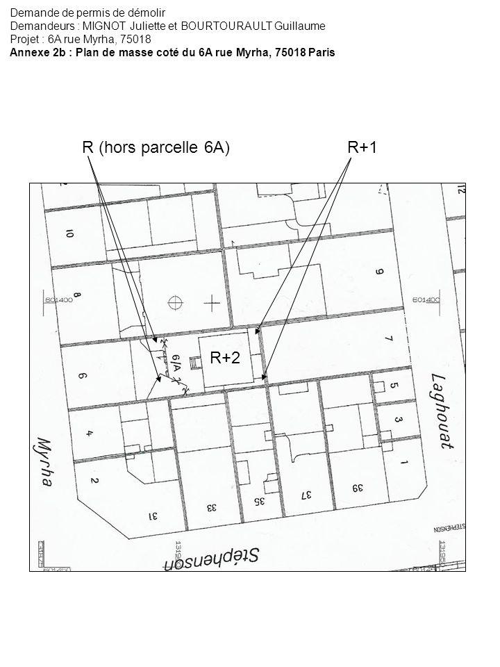 Demande de permis de démolir Demandeurs : MIGNOT Juliette et BOURTOURAULT Guillaume Projet : 6A rue Myrha, 75018 Annexe 2b : Plan de masse coté du 6A rue Myrha, 75018 Paris R+2 R+1 R (hors parcelle 6A)