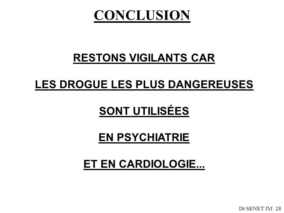 Dr SENET JM28 CONCLUSION RESTONS VIGILANTS CAR LES DROGUE LES PLUS DANGEREUSES SONT UTILISÉES EN PSYCHIATRIE ET EN CARDIOLOGIE...