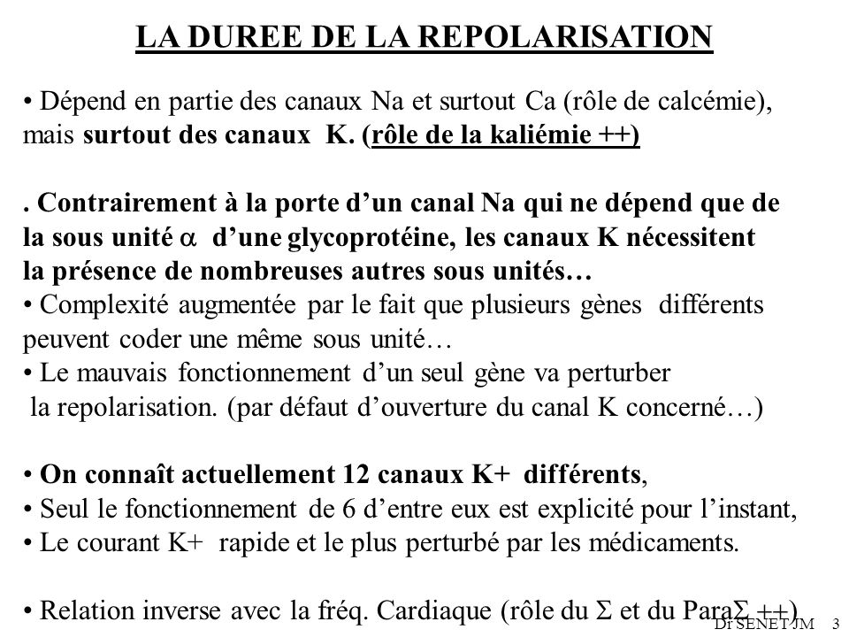 Dr SENET JM3 LA DUREE DE LA REPOLARISATION Dépend en partie des canaux Na et surtout Ca (rôle de calcémie), mais surtout des canaux K. (rôle de la kal
