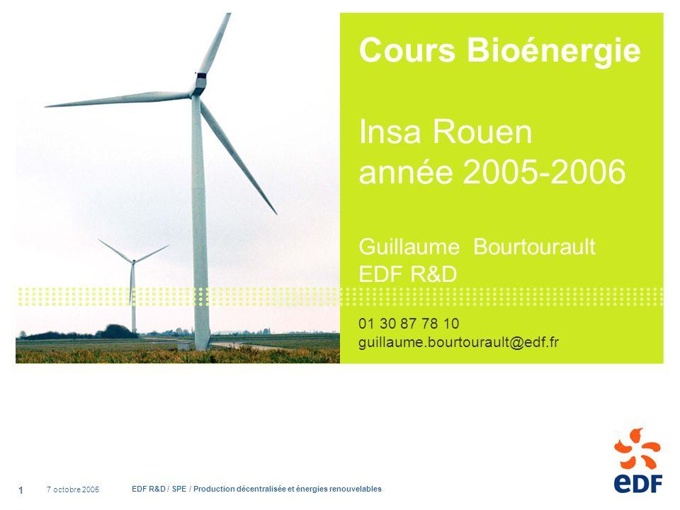 7 octobre 2005 EDF R&D / SPE / Production décentralisée et énergies renouvelables 1 Cours Bioénergie Insa Rouen année 2005-2006 Guillaume Bourtourault EDF R&D 01 30 87 78 10 guillaume.bourtourault@edf.fr