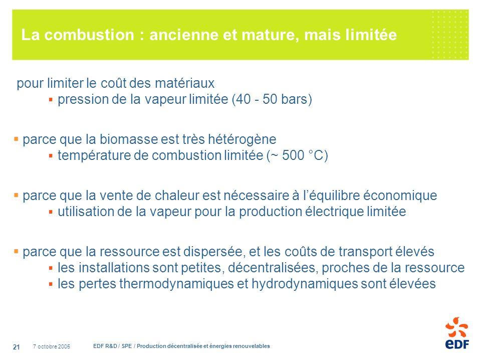 7 octobre 2005 EDF R&D / SPE / Production décentralisée et énergies renouvelables 21 La combustion : ancienne et mature, mais limitée pour limiter le coût des matériaux pression de la vapeur limitée (40 - 50 bars) parce que la biomasse est très hétérogène température de combustion limitée (~ 500 °C) parce que la vente de chaleur est nécessaire à léquilibre économique utilisation de la vapeur pour la production électrique limitée parce que la ressource est dispersée, et les coûts de transport élevés les installations sont petites, décentralisées, proches de la ressource les pertes thermodynamiques et hydrodynamiques sont élevées
