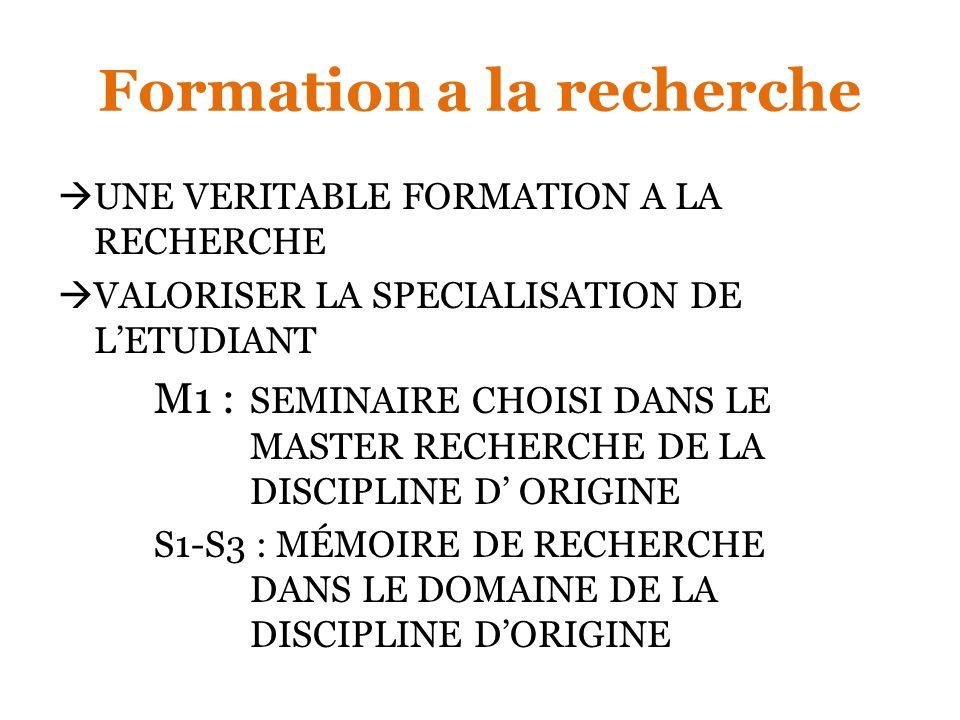 Formation a la recherche UNE VERITABLE FORMATION A LA RECHERCHE VALORISER LA SPECIALISATION DE LETUDIANT M1 : SEMINAIRE CHOISI DANS LE MASTER RECHERCHE DE LA DISCIPLINE D ORIGINE S1-S3 : MÉMOIRE DE RECHERCHE DANS LE DOMAINE DE LA DISCIPLINE DORIGINE