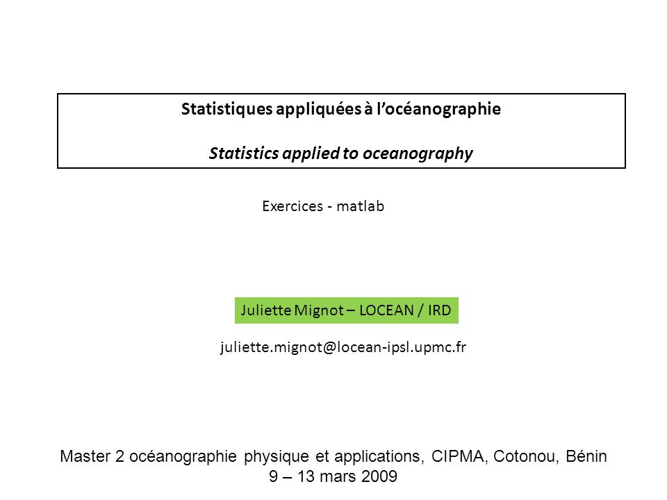 Statistiques appliquées à locéanographie Statistics applied to oceanography Juliette Mignot – LOCEAN / IRD Exercices - matlab juliette.mignot@locean-i