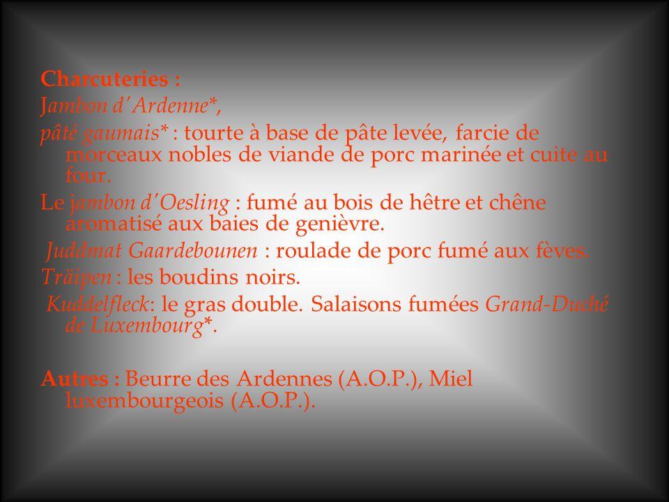 Charcuteries : Jambon d'Ardenne*, pâté gaumais* : tourte à base de pâte levée, farcie de morceaux nobles de viande de porc marinée et cuite au four. L