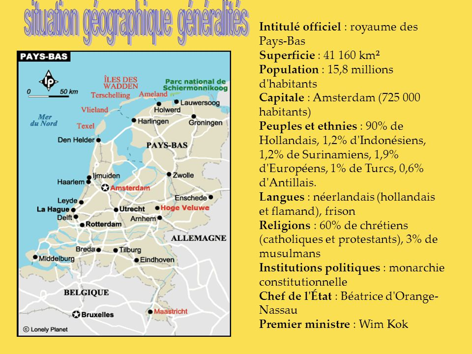 Intitulé officiel : royaume des Pays-Bas Superficie : 41 160 km² Population : 15,8 millions d'habitants Capitale : Amsterdam (725 000 habitants) Peupl