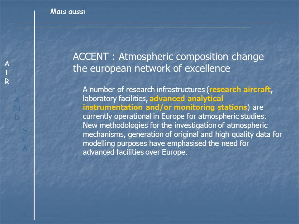 LANDLAND AIRAIR Mais aussi SEASEA ACCENT : Atmospheric composition change the european network of excellence A number of research infrastructures (research aircraft, laboratory facilities, advanced analytical instrumentation and/or monitoring stations) are currently operational in Europe for atmospheric studies.