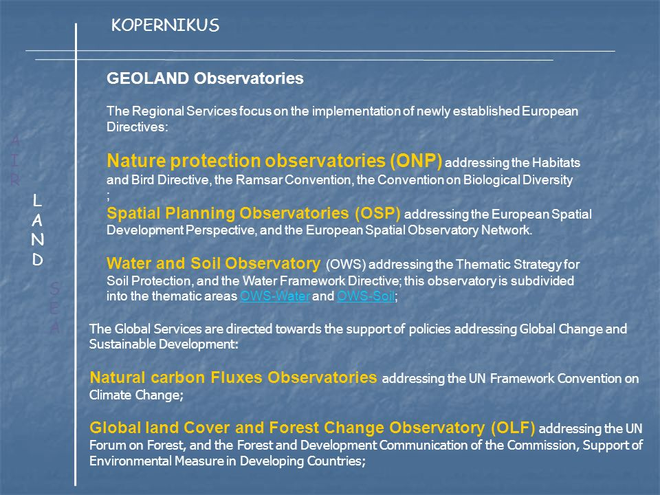 GEOLAND Observatories The Regional Services focus on the implementation of newly established European Directives: Nature protection observatories (ONP) addressing the Habitats and Bird Directive, the Ramsar Convention, the Convention on Biological Diversity ; Spatial Planning Observatories (OSP) addressing the European Spatial Development Perspective, and the European Spatial Observatory Network.
