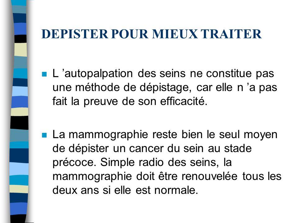 DEPISTER POUR MIEUX TRAITER n L autopalpation des seins ne constitue pas une méthode de dépistage, car elle n a pas fait la preuve de son efficacité.