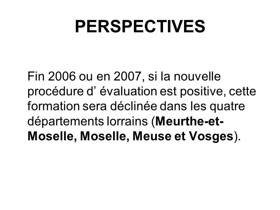 PERSPECTIVES Fin 2006 ou en 2007, si la nouvelle procédure d évaluation est positive, cette formation sera déclinée dans les quatre départements lorra