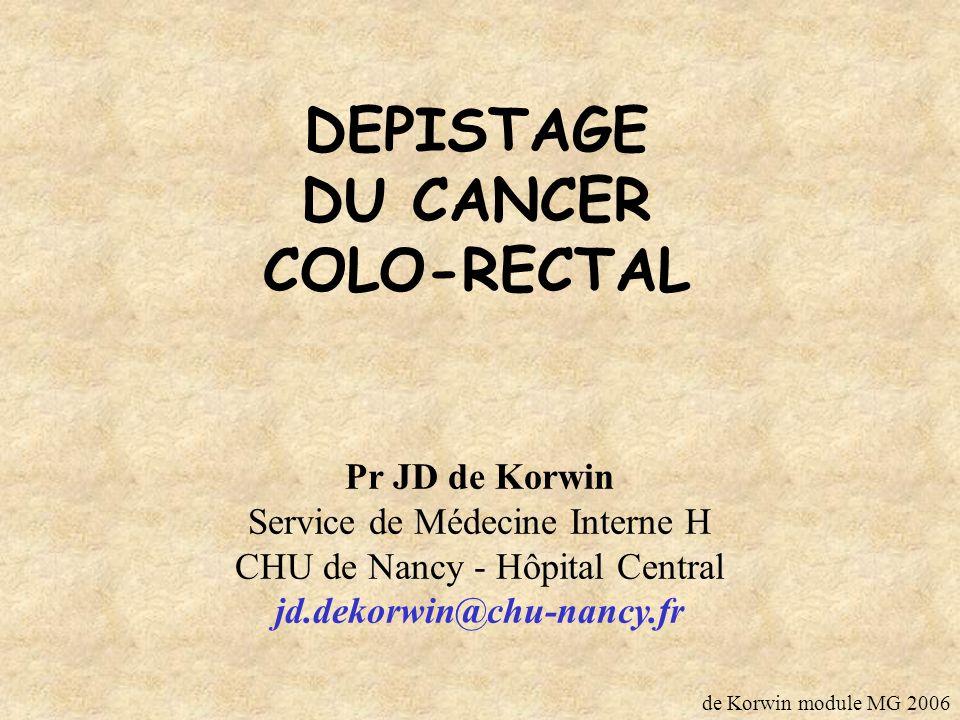 DEPISTAGE DU CANCER COLO-RECTAL Pr JD de Korwin Service de Médecine Interne H CHU de Nancy - Hôpital Central jd.dekorwin@chu-nancy.fr de Korwin module MG 2006
