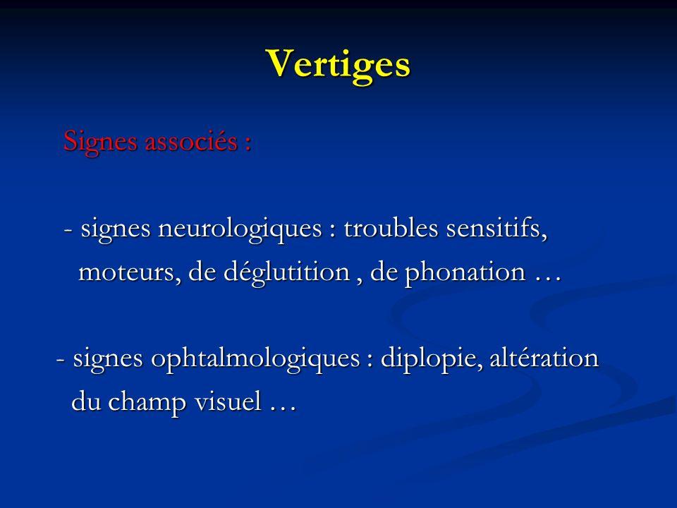 Vertiges Signes associés : Signes associés : - signes neurologiques : troubles sensitifs, - signes neurologiques : troubles sensitifs, moteurs, de dég