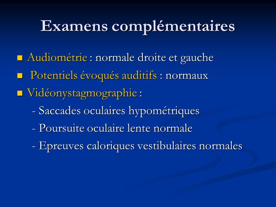 Examens complémentaires Audiométrie : normale droite et gauche Audiométrie : normale droite et gauche Potentiels évoqués auditifs : normaux Potentiels