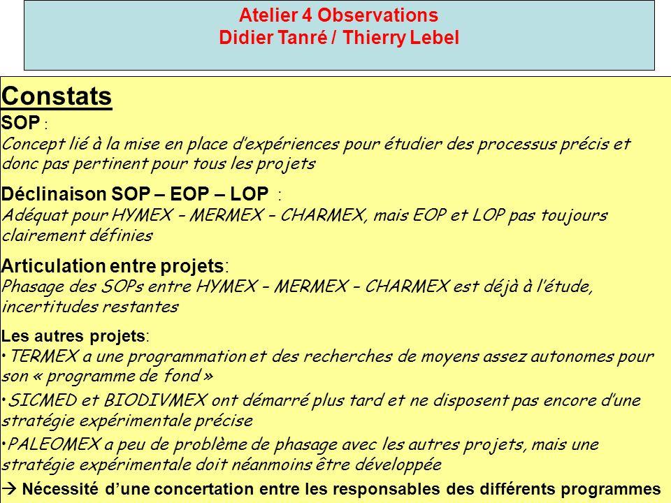 Atelier 4 Observations Didier Tanré / Thierry Lebel Constats SOP : Concept lié à la mise en place dexpériences pour étudier des processus précis et donc pas pertinent pour tous les projets Déclinaison SOP – EOP – LOP : Adéquat pour HYMEX – MERMEX – CHARMEX, mais EOP et LOP pas toujours clairement définies Articulation entre projets: Phasage des SOPs entre HYMEX – MERMEX – CHARMEX est déjà à létude, incertitudes restantes Les autres projets: TERMEX a une programmation et des recherches de moyens assez autonomes pour son « programme de fond » SICMED et BIODIVMEX ont démarré plus tard et ne disposent pas encore dune stratégie expérimentale précise PALEOMEX a peu de problème de phasage avec les autres projets, mais une stratégie expérimentale doit néanmoins être développée Nécessité dune concertation entre les responsables des différents programmes