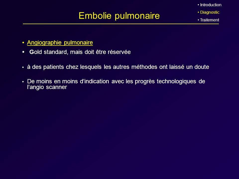 Embolie pulmonaire Angiographie pulmonaire Gold standard, mais doit être réservée à des patients chez lesquels les autres méthodes ont laissé un doute