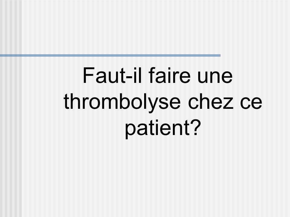 Faut-il faire une thrombolyse chez ce patient?