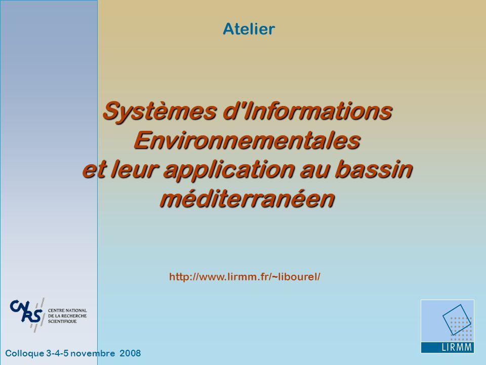 Colloque 3-4-5 novembre 2008 Atelier http://www.lirmm.fr/~libourel/ Systèmes d Informations Environnementales et leur application au bassin méditerranéen