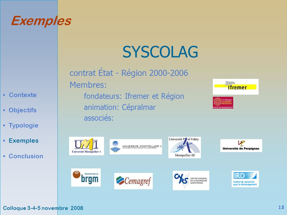 Colloque 3-4-5 novembre 2008 13 Exemples Contexte Objectifs Typologie Exemples Conclusion SYSCOLAG contrat État - Région 2000-2006 Membres: fondateurs: Ifremer et Région animation: Cépralmar associés: