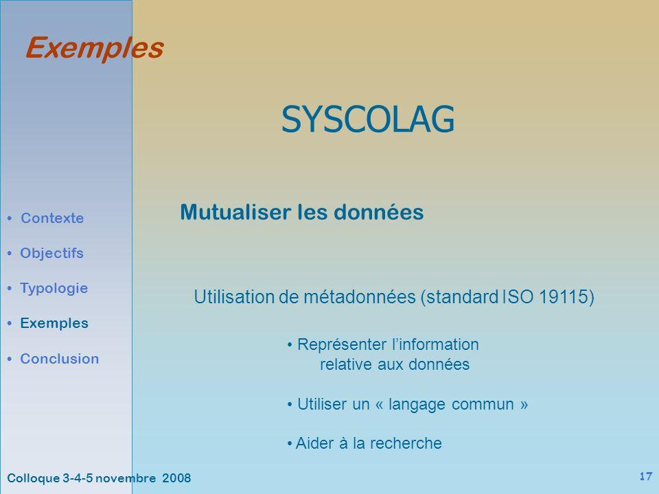 Colloque 3-4-5 novembre 2008 17 Exemples Contexte Objectifs Typologie Exemples Conclusion SYSCOLAG Utilisation de métadonnées (standard ISO 19115) Mutualiser les données Représenter linformation relative aux données Utiliser un « langage commun » Aider à la recherche