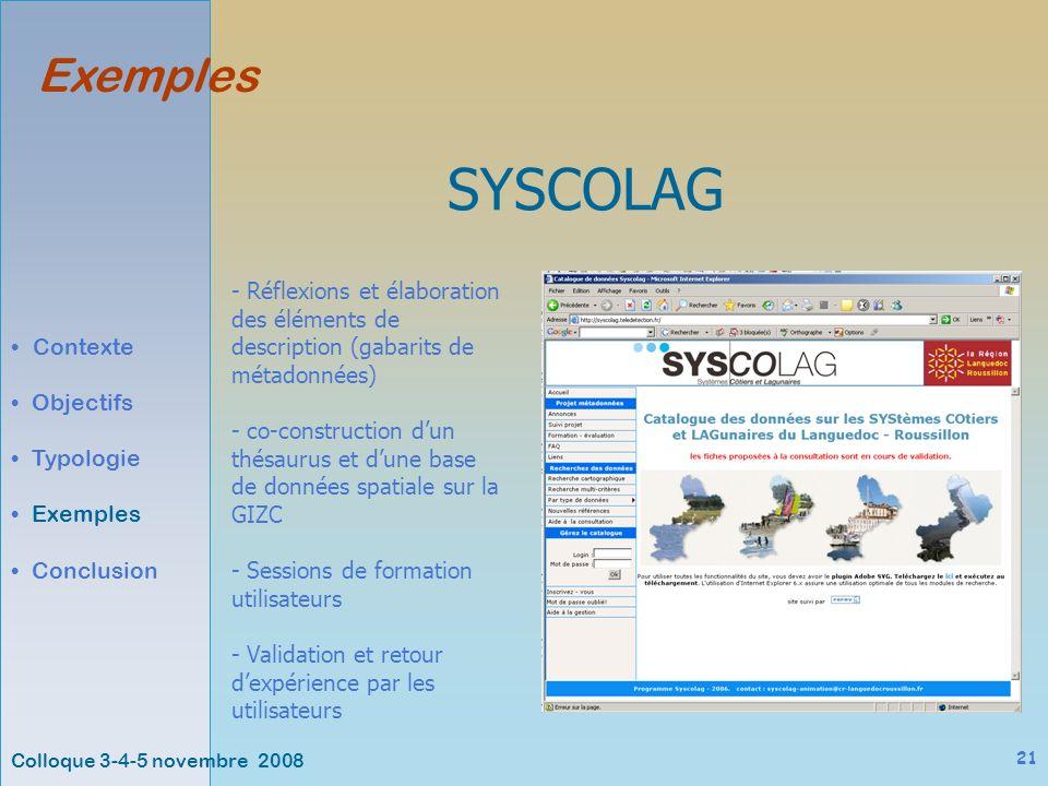Colloque 3-4-5 novembre 2008 21 Exemples Contexte Objectifs Typologie Exemples Conclusion SYSCOLAG - Réflexions et élaboration des éléments de description (gabarits de métadonnées) - co-construction dun thésaurus et dune base de données spatiale sur la GIZC - Sessions de formation utilisateurs - Validation et retour dexpérience par les utilisateurs
