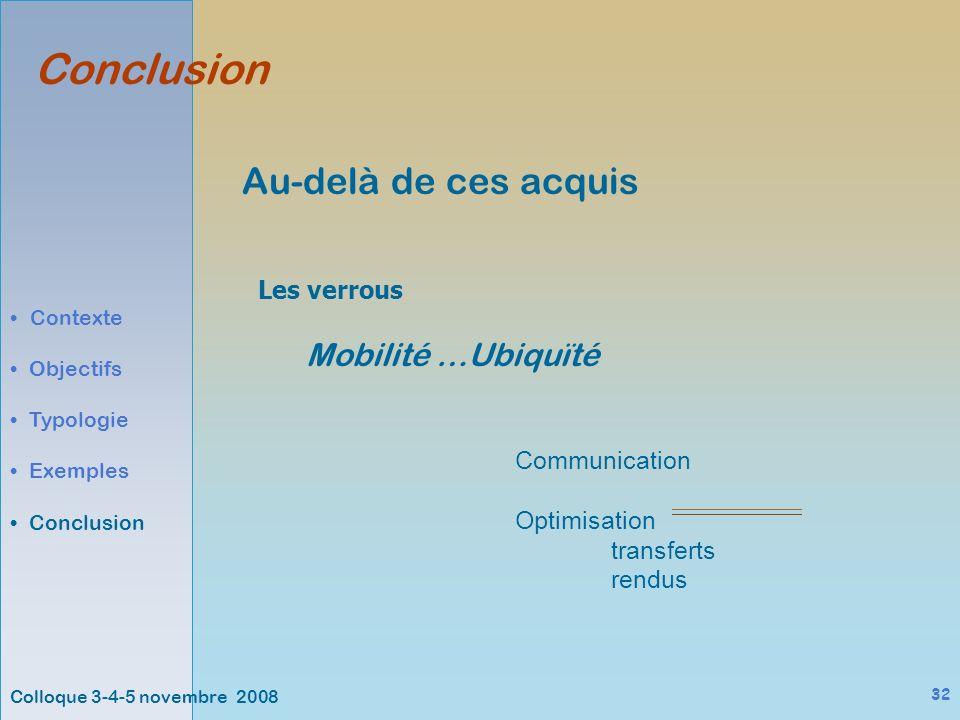 Colloque 3-4-5 novembre 2008 32 Au-delà de ces acquis Conclusion Contexte Objectifs Typologie Exemples Conclusion Les verrous Mobilité …Ubiquïté Communication Optimisation transferts rendus