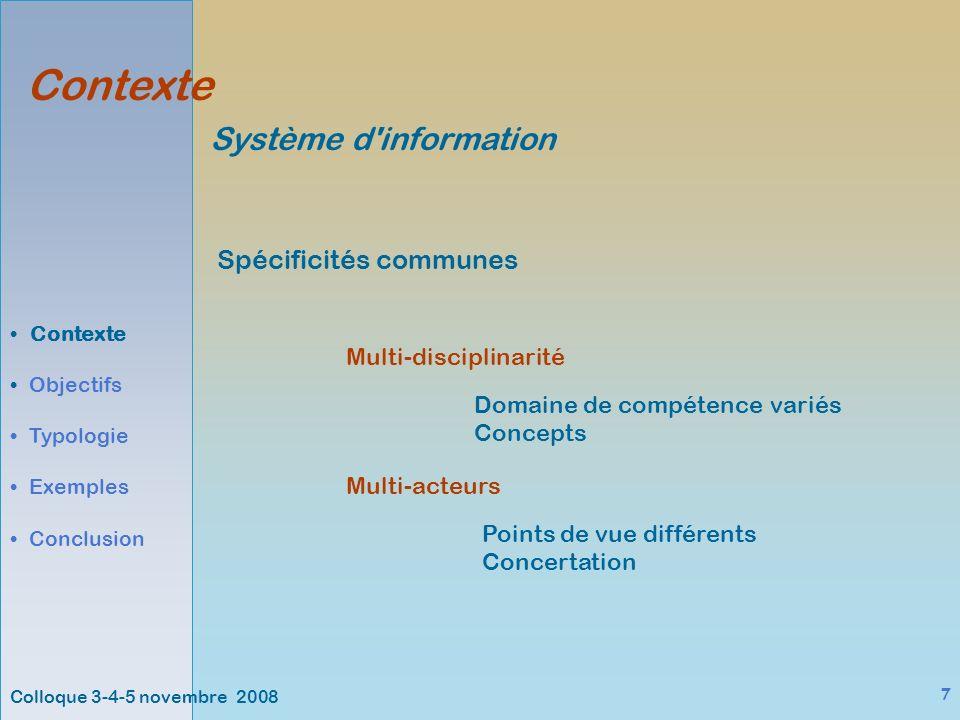 Colloque 3-4-5 novembre 2008 7 Contexte Objectifs Typologie Exemples Conclusion Système d information Spécificités communes Multi-disciplinarité Multi-acteurs Domaine de compétence variés Concepts Points de vue différents Concertation