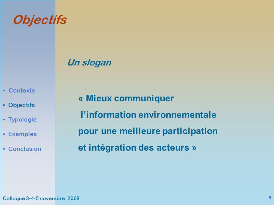 Colloque 3-4-5 novembre 2008 9 Objectifs « Mieux communiquer linformation environnementale pour une meilleure participation et intégration des acteurs » Contexte Objectifs Typologie Exemples Conclusion Un slogan