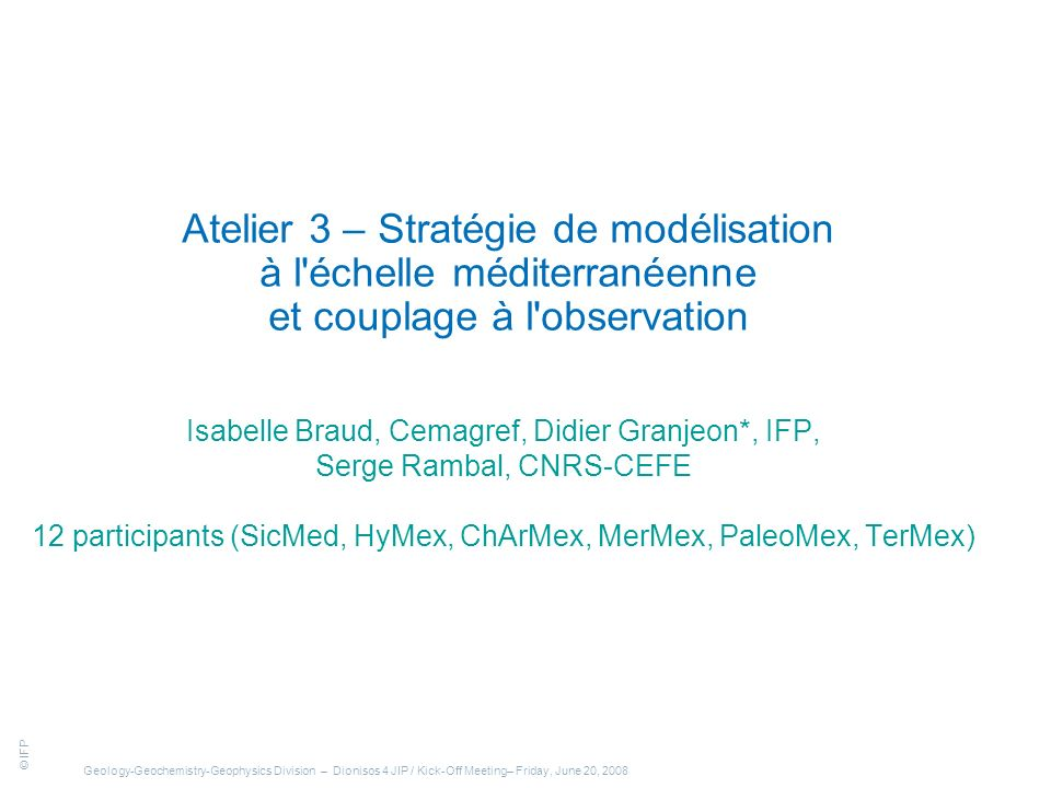 © IFP Geology-Geochemistry-Geophysics Division – Dionisos 4 JIP / Kick-Off Meeting– Friday, June 20, 2008 Atelier 3 – Stratégie de modélisation à l échelle méditerranéenne et couplage à l observation Isabelle Braud, Cemagref, Didier Granjeon*, IFP, Serge Rambal, CNRS-CEFE 12 participants (SicMed, HyMex, ChArMex, MerMex, PaleoMex, TerMex)