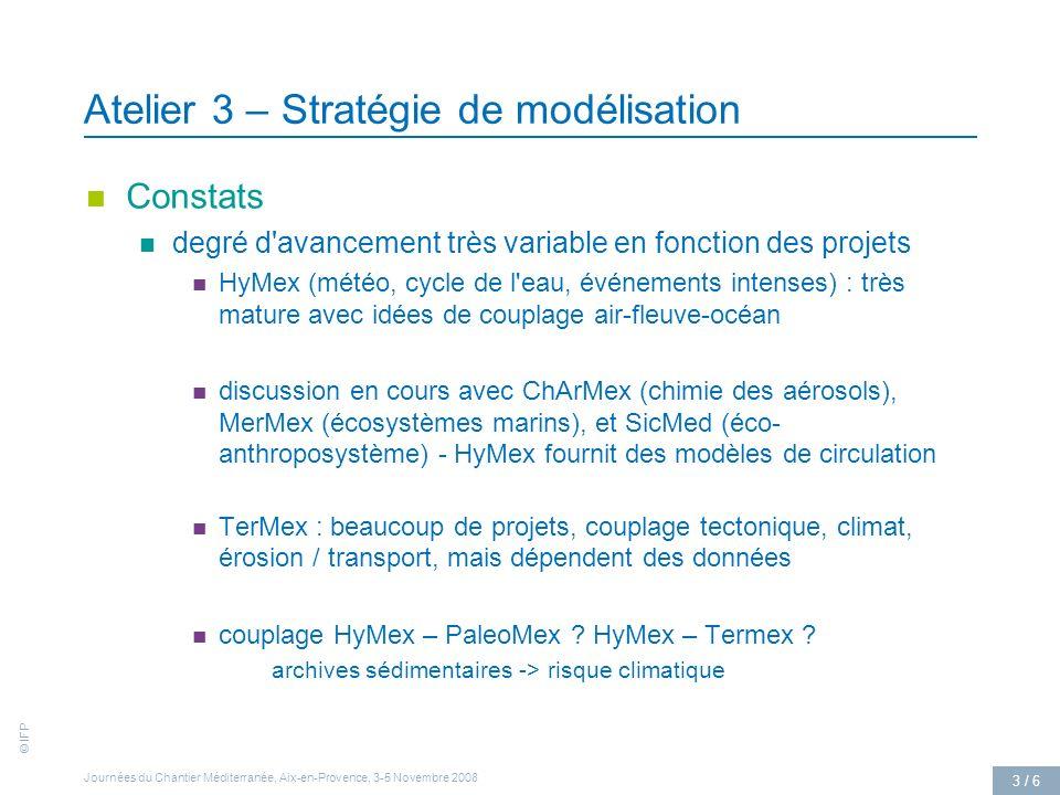 © IFP Journées du Chantier Méditerranée, Aix-en-Provence, 3-5 Novembre 2008 3 / 6 Atelier 3 – Stratégie de modélisation Constats degré d avancement très variable en fonction des projets HyMex (météo, cycle de l eau, événements intenses) : très mature avec idées de couplage air-fleuve-océan discussion en cours avec ChArMex (chimie des aérosols), MerMex (écosystèmes marins), et SicMed (éco- anthroposystème) - HyMex fournit des modèles de circulation TerMex : beaucoup de projets, couplage tectonique, climat, érosion / transport, mais dépendent des données couplage HyMex – PaleoMex .