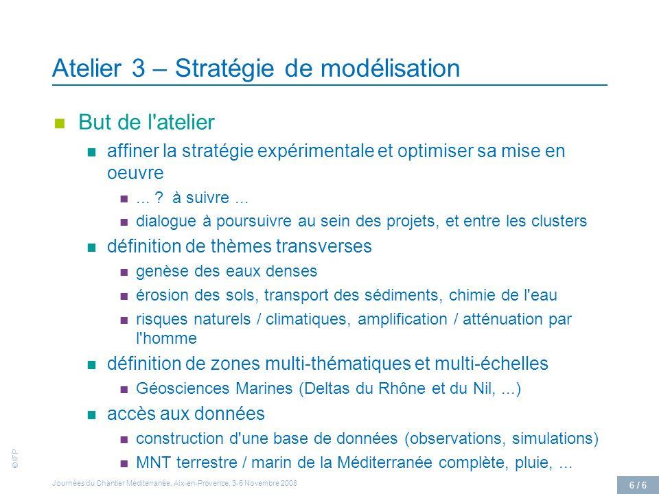 © IFP Journées du Chantier Méditerranée, Aix-en-Provence, 3-5 Novembre 2008 6 / 6 Atelier 3 – Stratégie de modélisation But de l atelier affiner la stratégie expérimentale et optimiser sa mise en oeuvre...