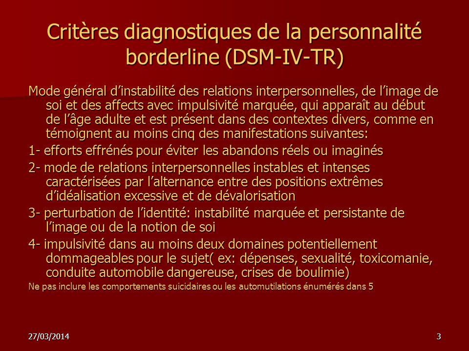 27/03/20143 Critères diagnostiques de la personnalité borderline (DSM-IV-TR) Mode général dinstabilité des relations interpersonnelles, de limage de s