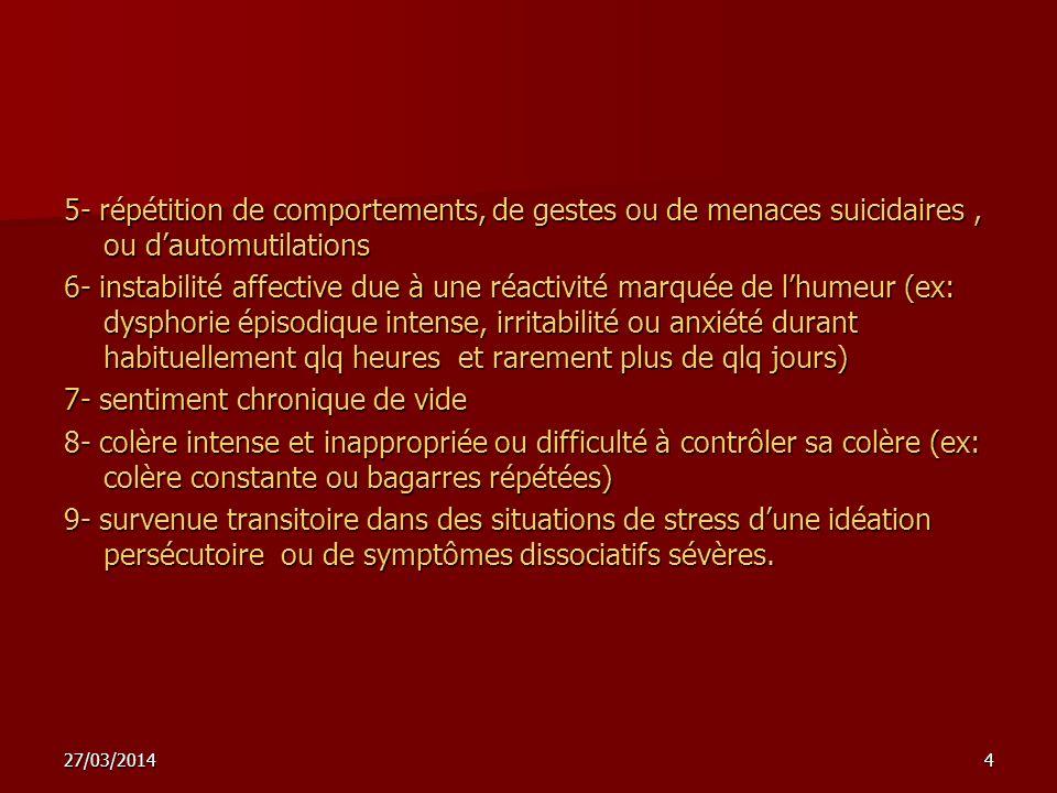 27/03/20144 5- répétition de comportements, de gestes ou de menaces suicidaires, ou dautomutilations 6- instabilité affective due à une réactivité mar