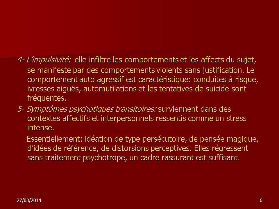 27/03/20146 4- Limpulsivité: elle infiltre les comportements et les affects du sujet, se manifeste par des comportements violents sans justification.
