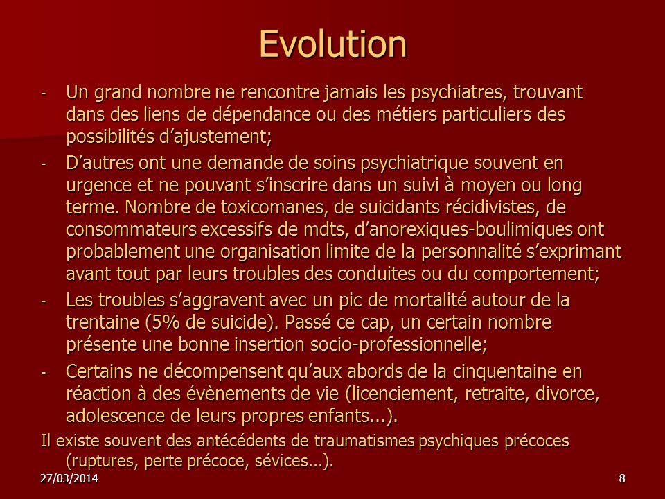 27/03/20148 Evolution - Un grand nombre ne rencontre jamais les psychiatres, trouvant dans des liens de dépendance ou des métiers particuliers des possibilités dajustement; - Dautres ont une demande de soins psychiatrique souvent en urgence et ne pouvant sinscrire dans un suivi à moyen ou long terme.